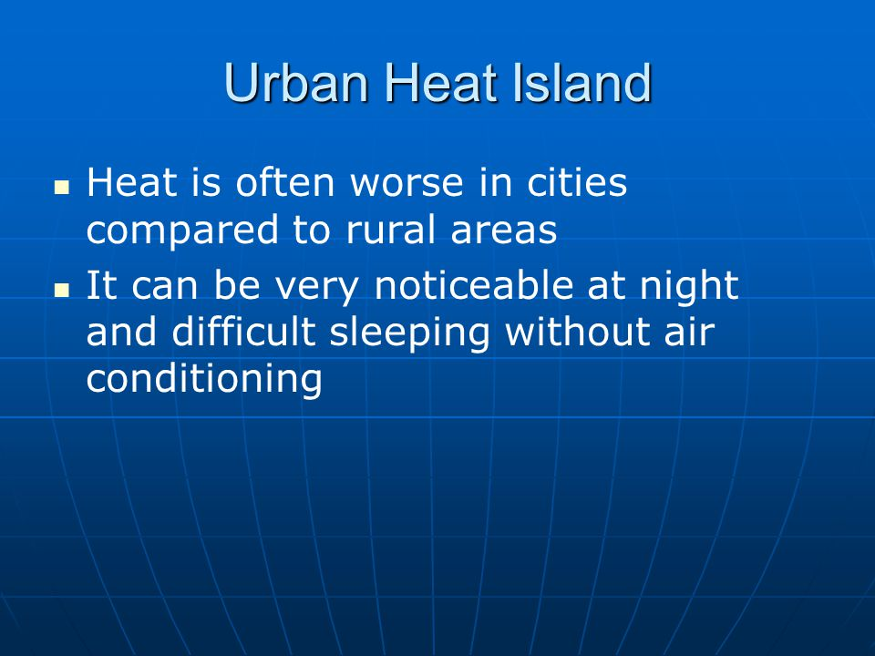 Urban Heat Island Heat is often worse in cities compared to rural areas.