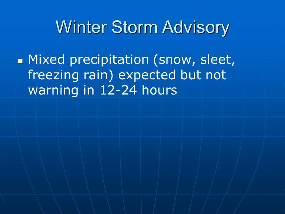 Winter Storm Advisory Mixed precipitation (snow, sleet, freezing rain) expected but not warning in 12-24 hours.
