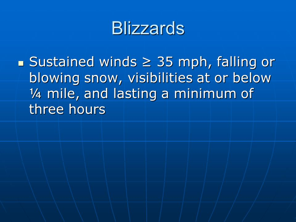 Blizzards Sustained winds ≥ 35 mph, falling or blowing snow, visibilities at or below ¼ mile, and lasting a minimum of three hours.