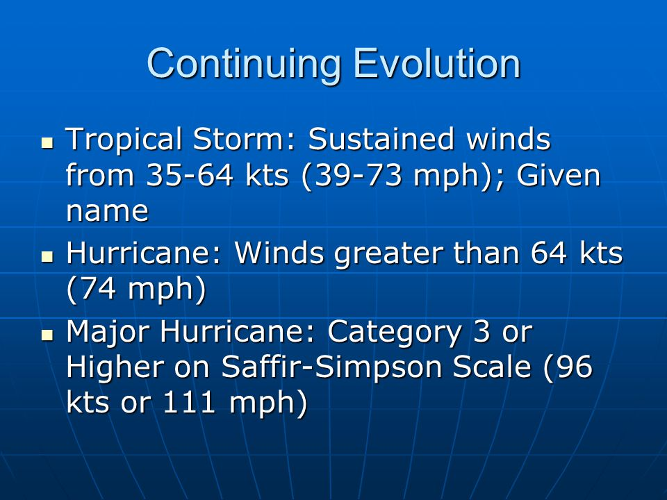 Continuing Evolution Tropical Storm: Sustained winds from 35-64 kts (39-73 mph); Given name. Hurricane: Winds greater than 64 kts (74 mph)