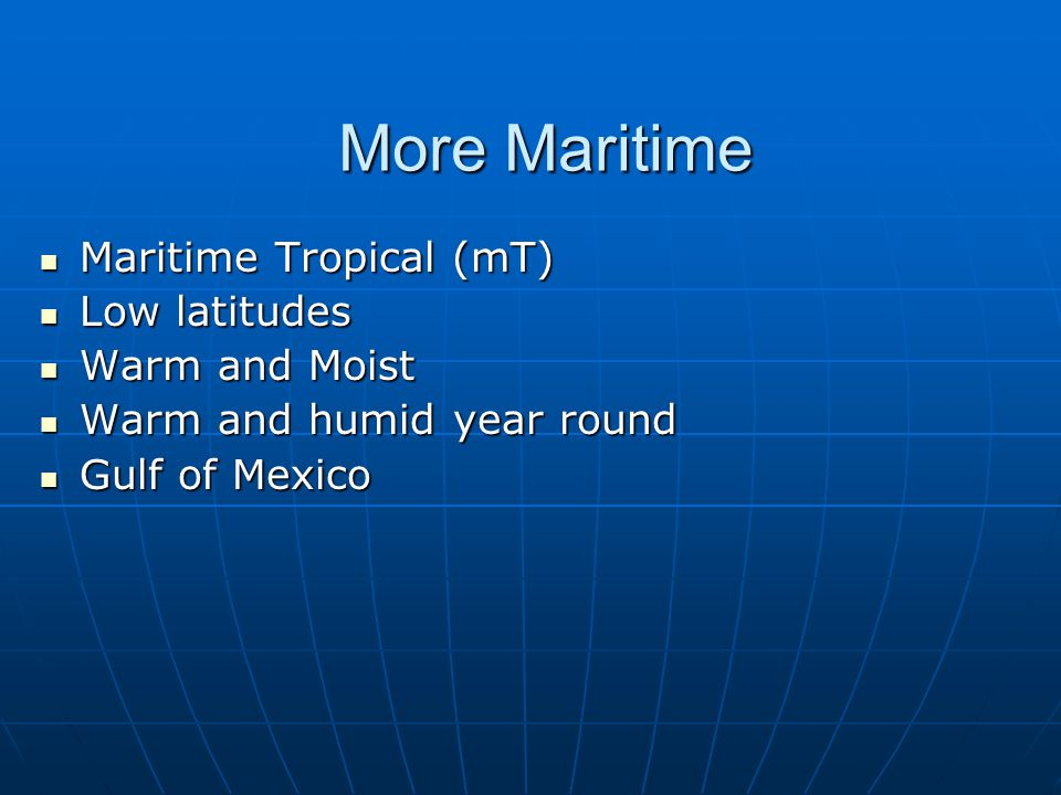 More Maritime Maritime Tropical (mT) Low latitudes Warm and Moist