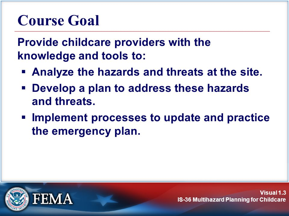 Course Goal Provide childcare providers with the knowledge and tools to: Analyze the hazards and threats at the site.