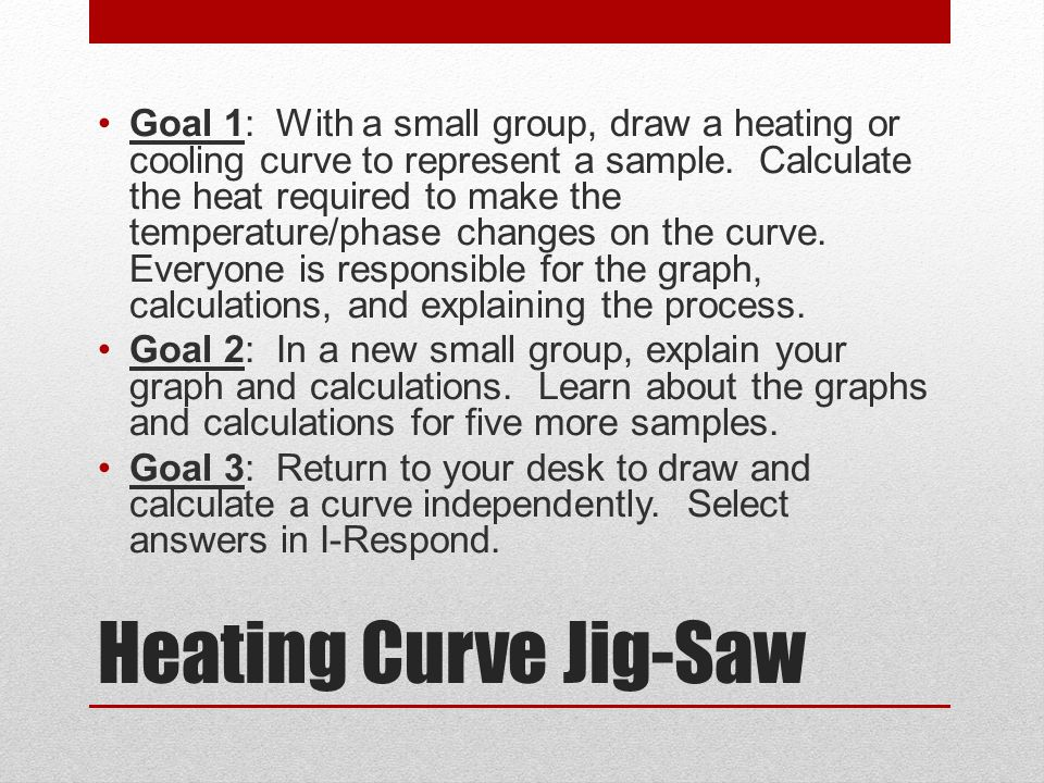 Goal 1: With a small group, draw a heating or cooling curve to represent a sample. Calculate the heat required to make the temperature/phase changes on the curve. Everyone is responsible for the graph, calculations, and explaining the process.
