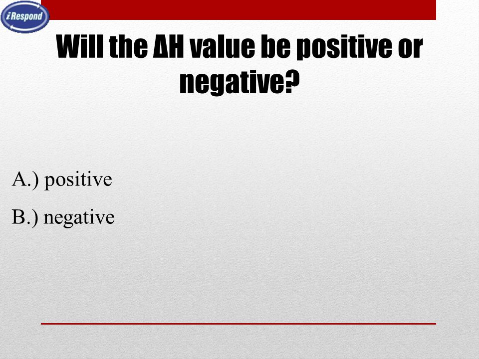 Will the ΔH value be positive or negative