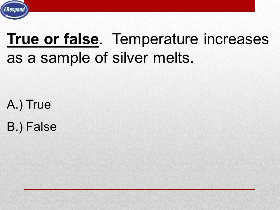 True or false. Temperature increases as a sample of silver melts.