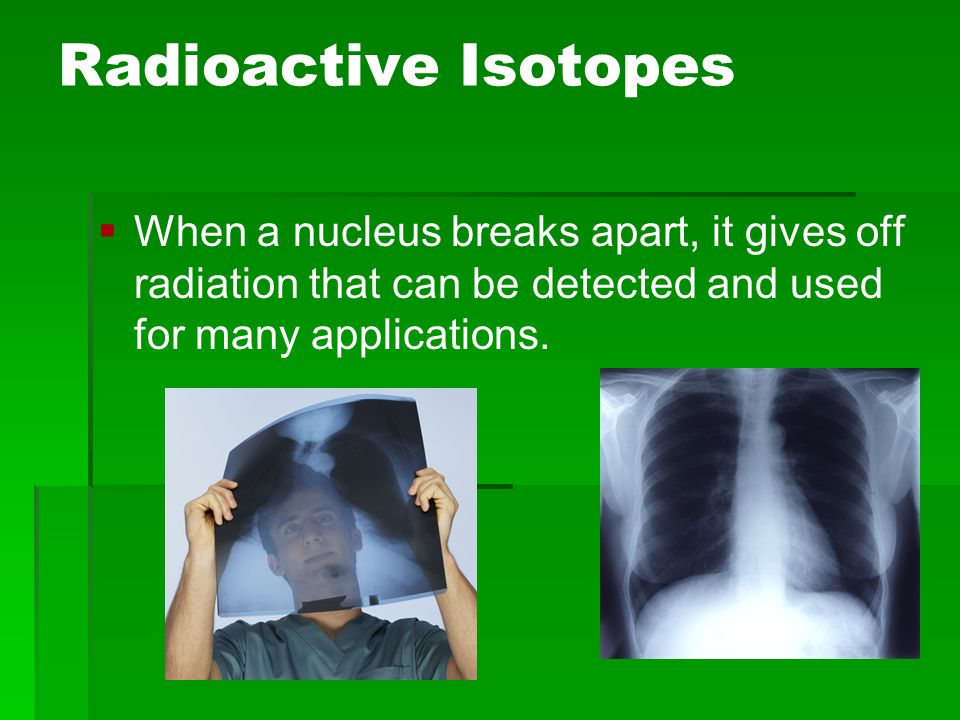 Radioactive Isotopes When a nucleus breaks apart, it gives off radiation that can be detected and used for many applications.