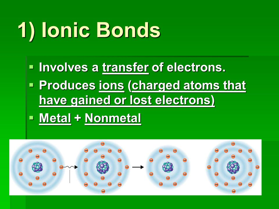 1) Ionic Bonds Involves a transfer of electrons.