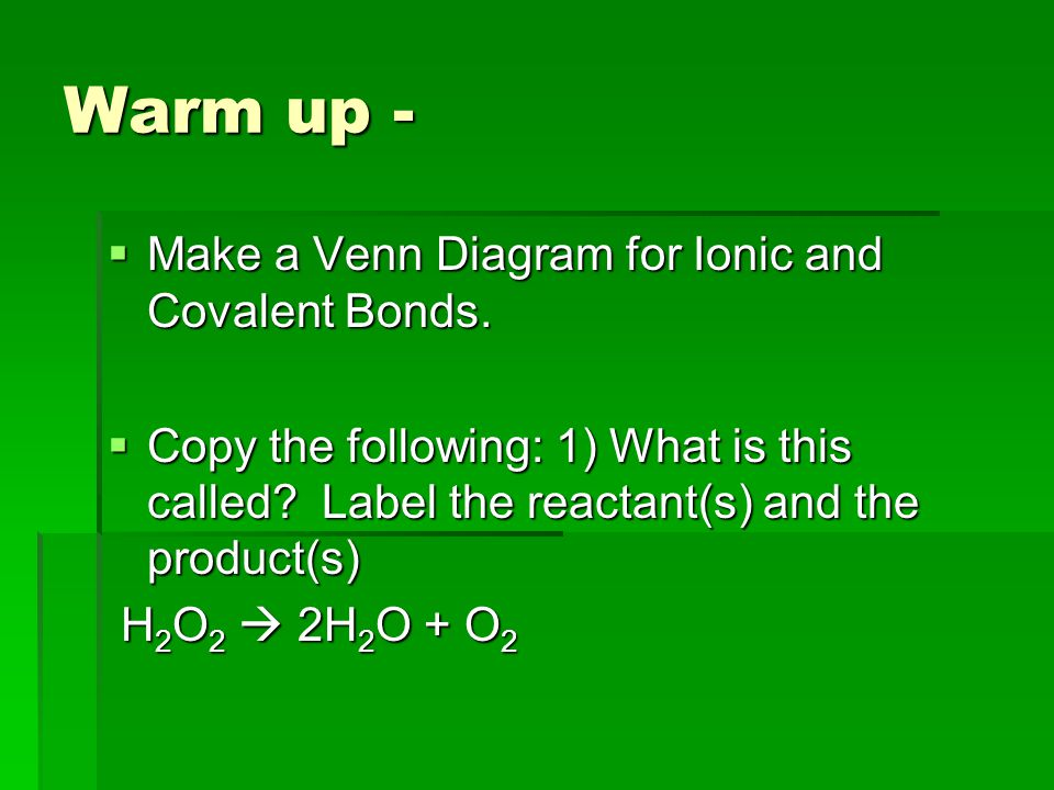 Warm up - Make a Venn Diagram for Ionic and Covalent Bonds.