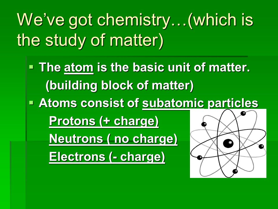 We've got chemistry…(which is the study of matter)