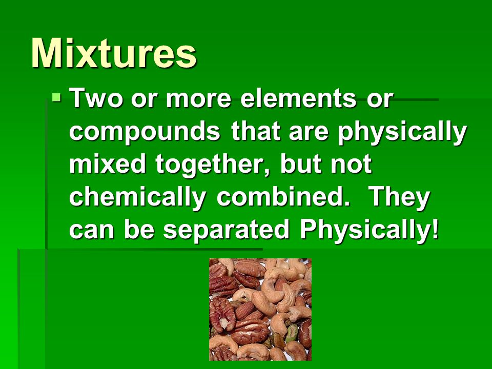 Mixtures Two or more elements or compounds that are physically mixed together, but not chemically combined.