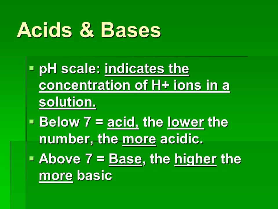 Acids & Bases pH scale: indicates the concentration of H+ ions in a solution. Below 7 = acid, the lower the number, the more acidic.