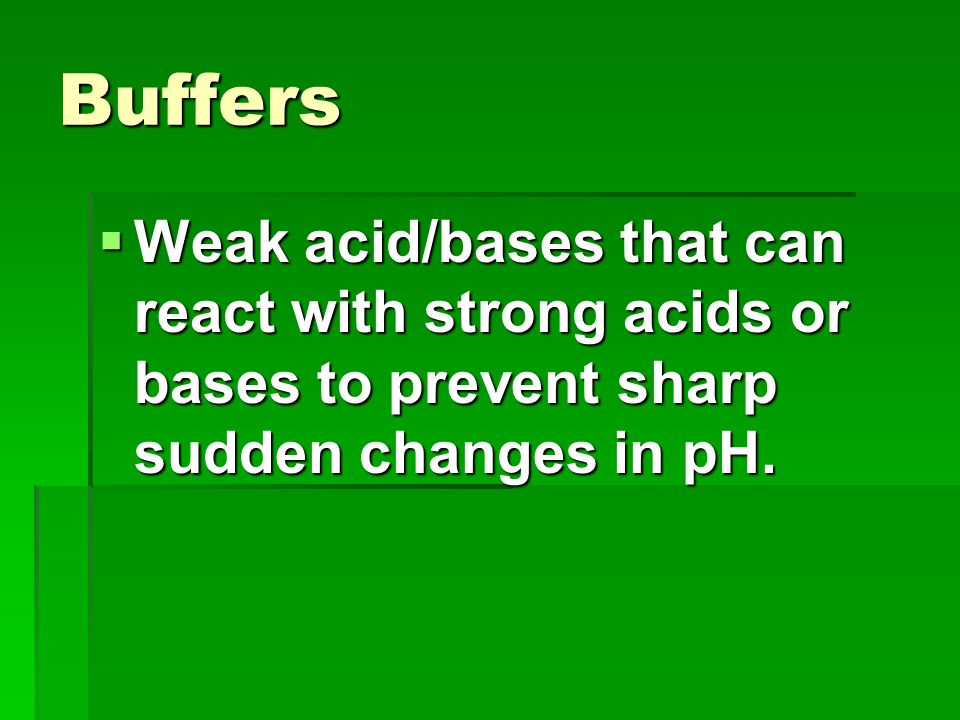 Buffers Weak acid/bases that can react with strong acids or bases to prevent sharp sudden changes in pH.