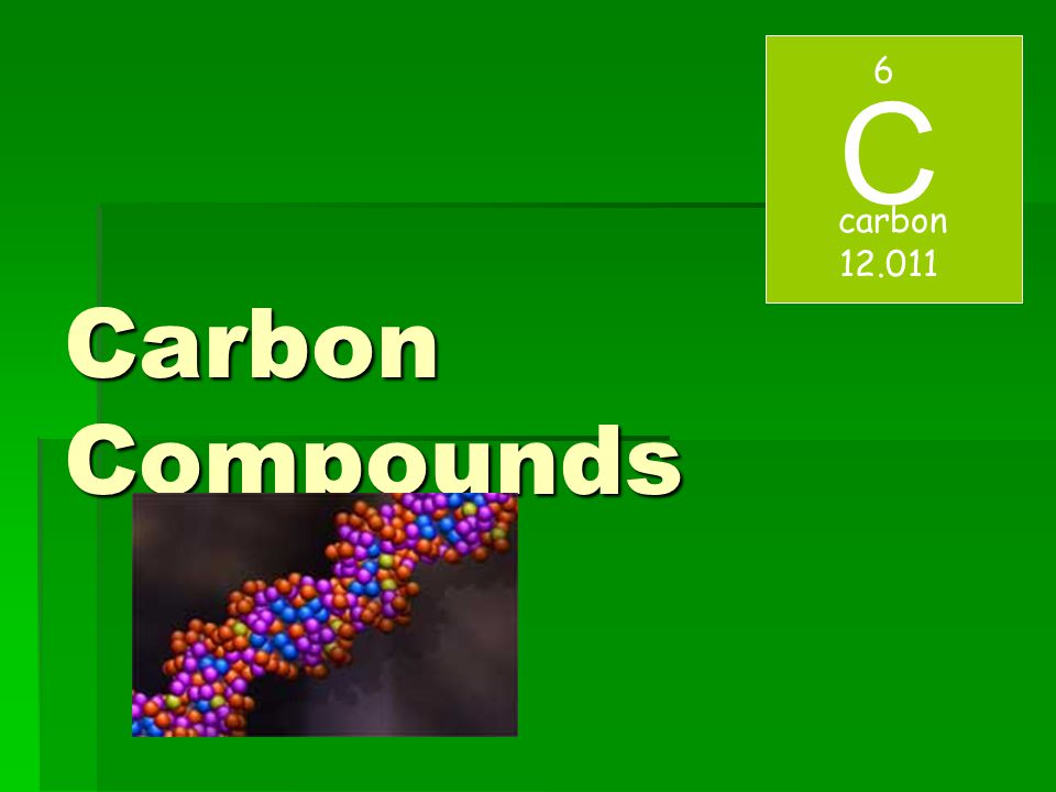 6 C carbon 12.011 Carbon Compounds