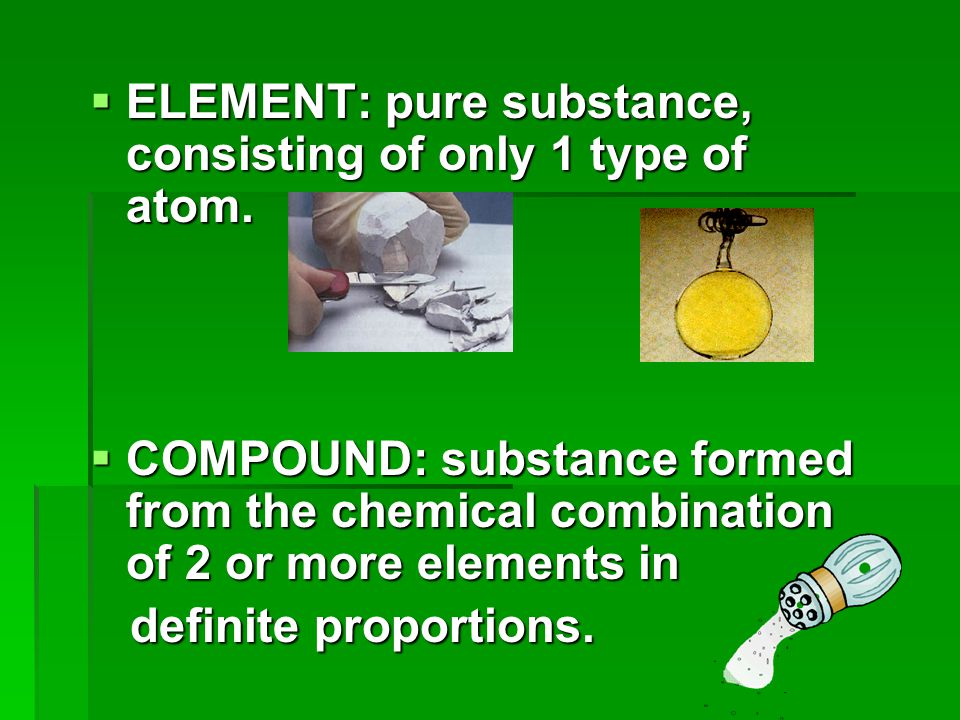 ELEMENT: pure substance, consisting of only 1 type of atom.