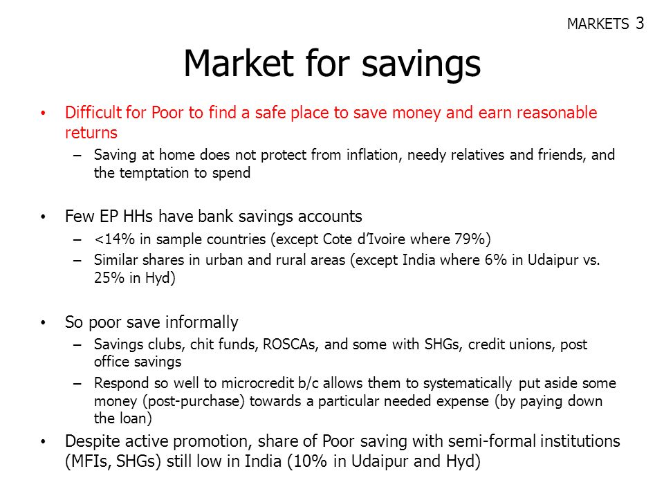 MARKETS 3 Market for savings. Difficult for Poor to find a safe place to save money and earn reasonable returns.