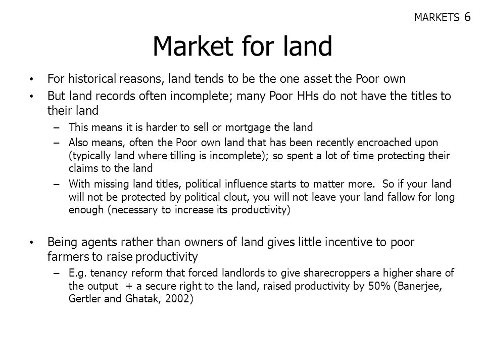 MARKETS 6 Market for land. For historical reasons, land tends to be the one asset the Poor own.