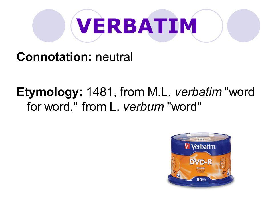 VERBATIM Connotation: neutral
