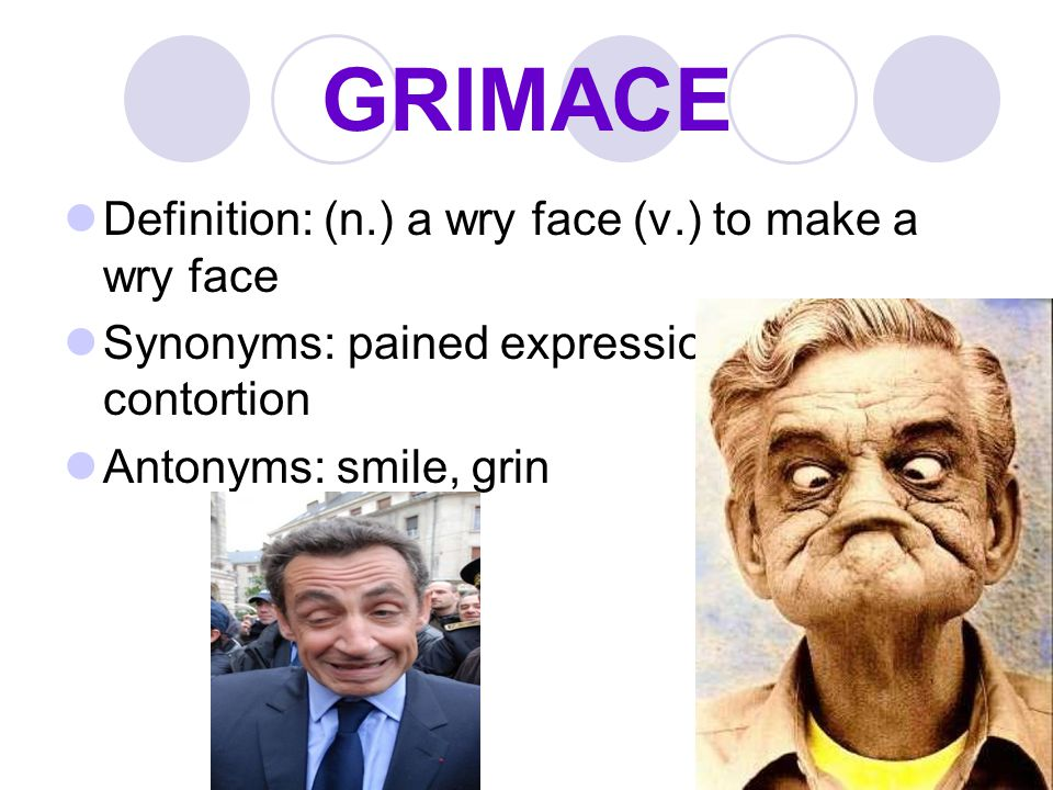 GRIMACE Definition: (n.) a wry face (v.) to make a wry face