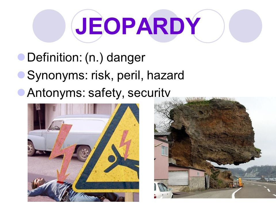 JEOPARDY Definition: (n.) danger Synonyms: risk, peril, hazard
