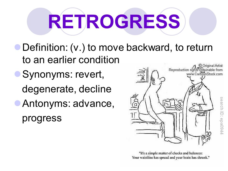 RETROGRESS Definition: (v.) to move backward, to return to an earlier condition. Synonyms: revert,