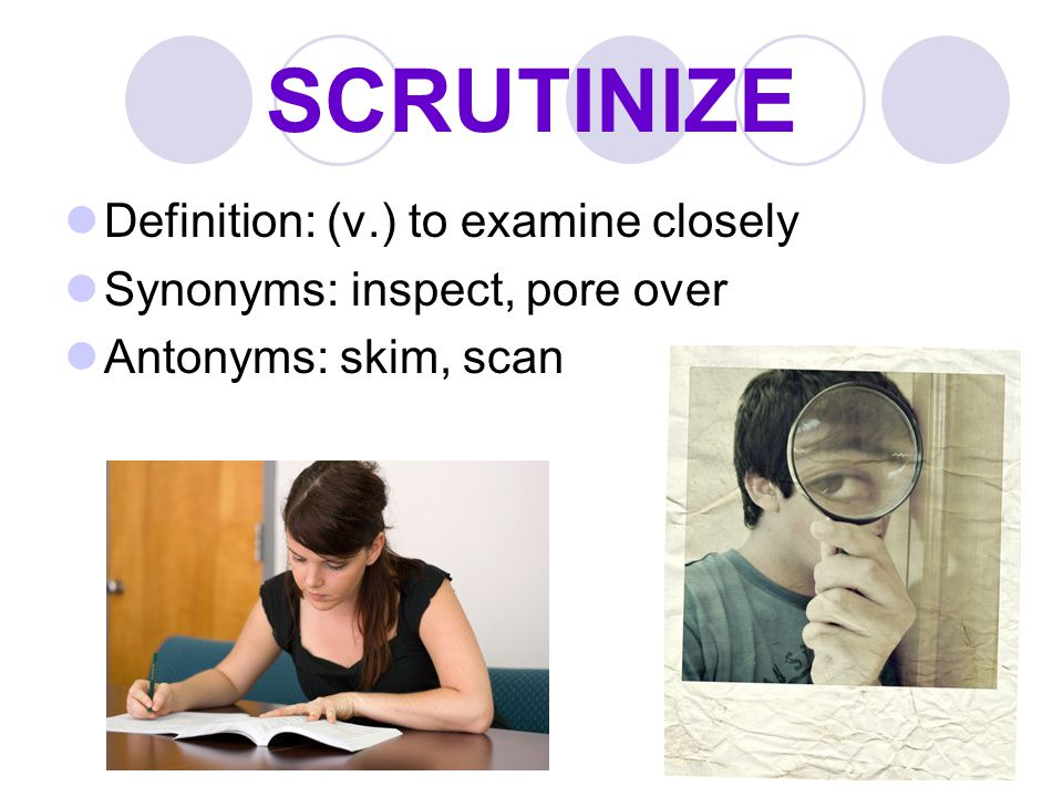 SCRUTINIZE Definition: (v.) to examine closely