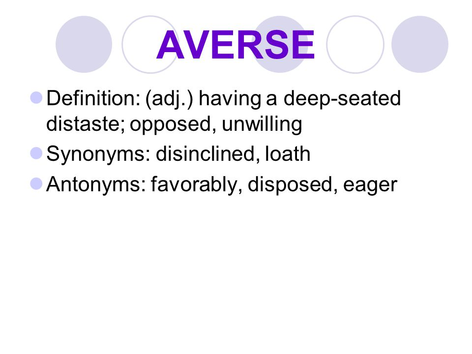 AVERSE Definition: (adj.) having a deep-seated distaste; opposed, unwilling. Synonyms: disinclined, loath.