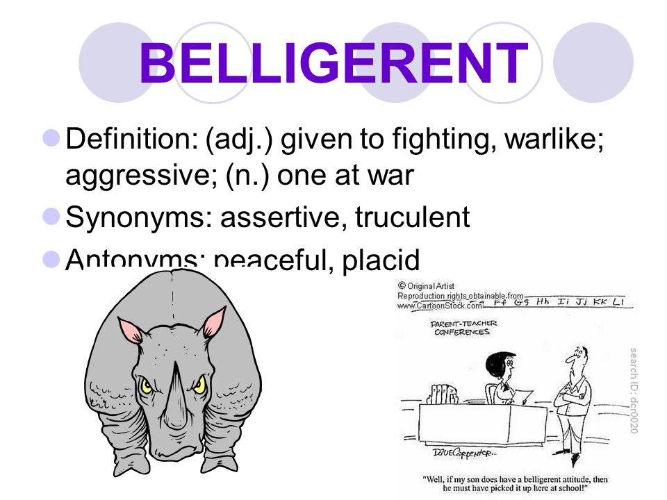 BELLIGERENT Definition: (adj.) given to fighting, warlike; aggressive; (n.) one at war. Synonyms: assertive, truculent.