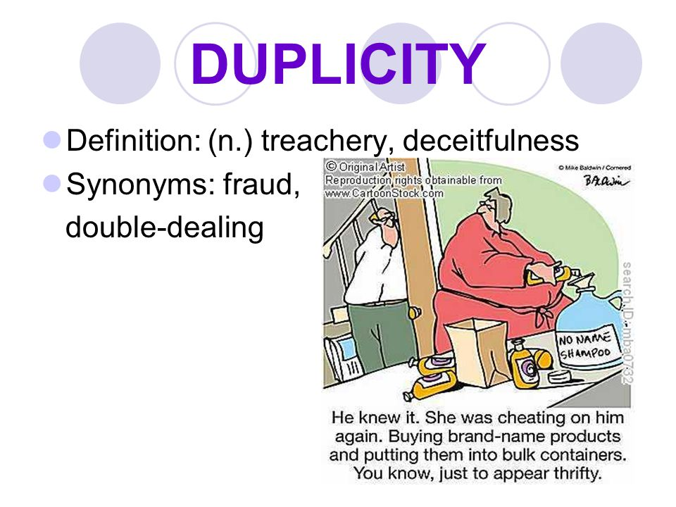 DUPLICITY Definition: (n.) treachery, deceitfulness Synonyms: fraud,