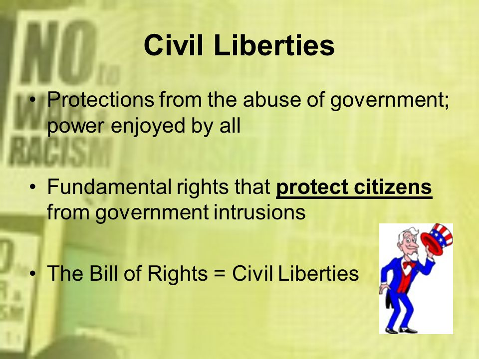 Civil Liberties Protections from the abuse of government; power enjoyed by all. Fundamental rights that protect citizens from government intrusions.