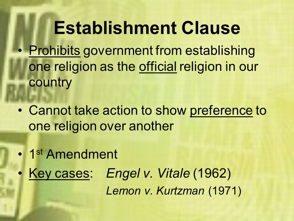 Establishment Clause Prohibits government from establishing one religion as the official religion in our country.