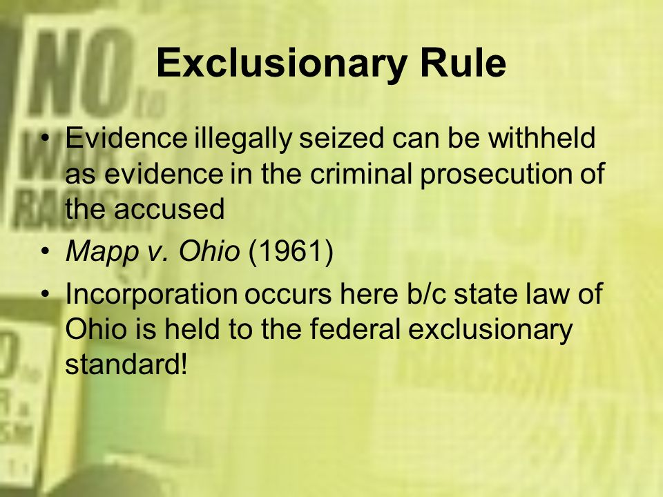 Exclusionary Rule Evidence illegally seized can be withheld as evidence in the criminal prosecution of the accused.