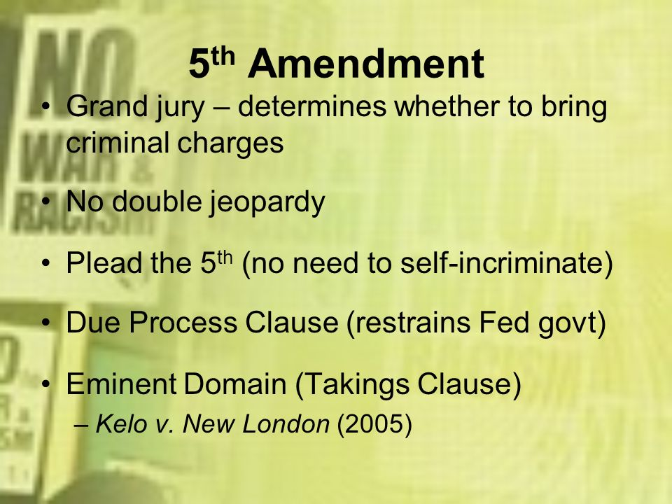 5th AmendmentGrand jury – determines whether to bring criminal charges. No double jeopardy. Plead the 5th (no need to self-incriminate)