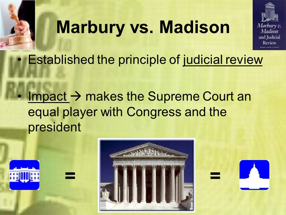 = = Marbury vs. Madison Established the principle of judicial review
