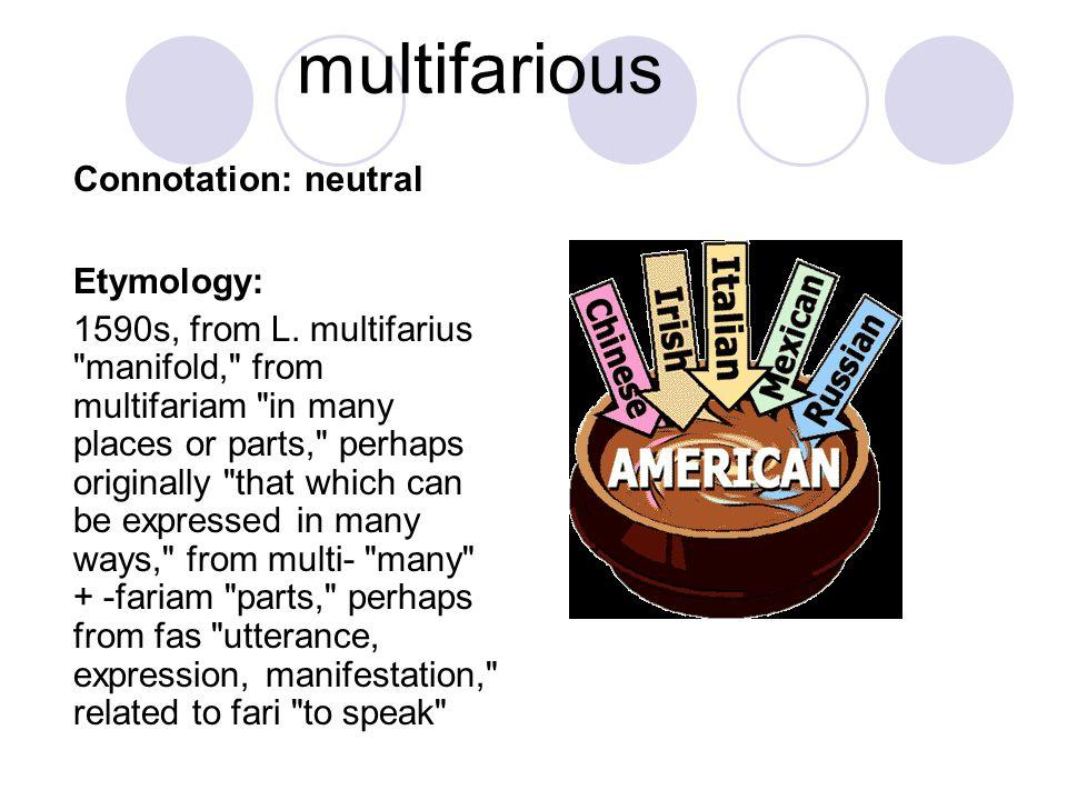 multifarious Connotation: neutral Etymology: