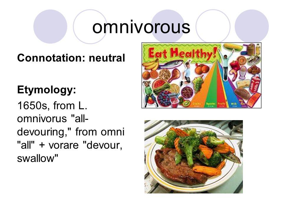 omnivorous Connotation: neutral Etymology: