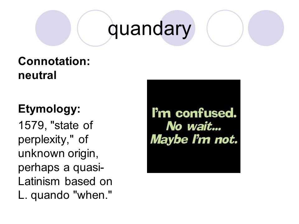 quandary Connotation: neutral Etymology: