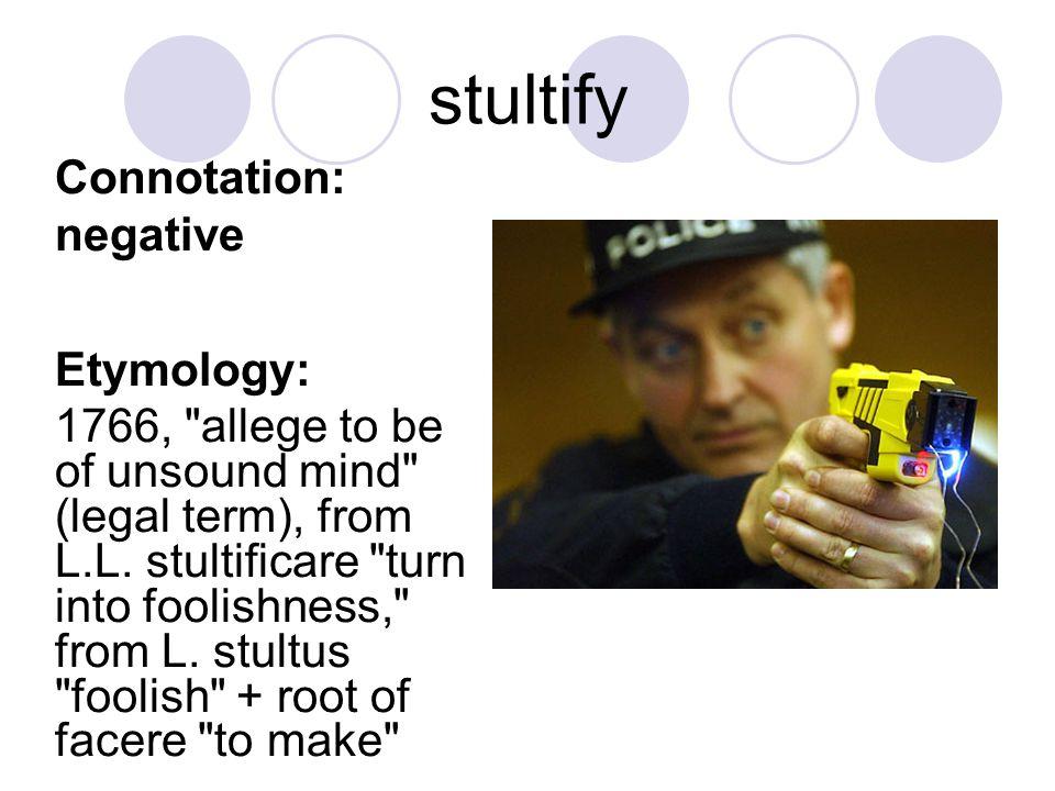 stultify Connotation: negative Etymology: