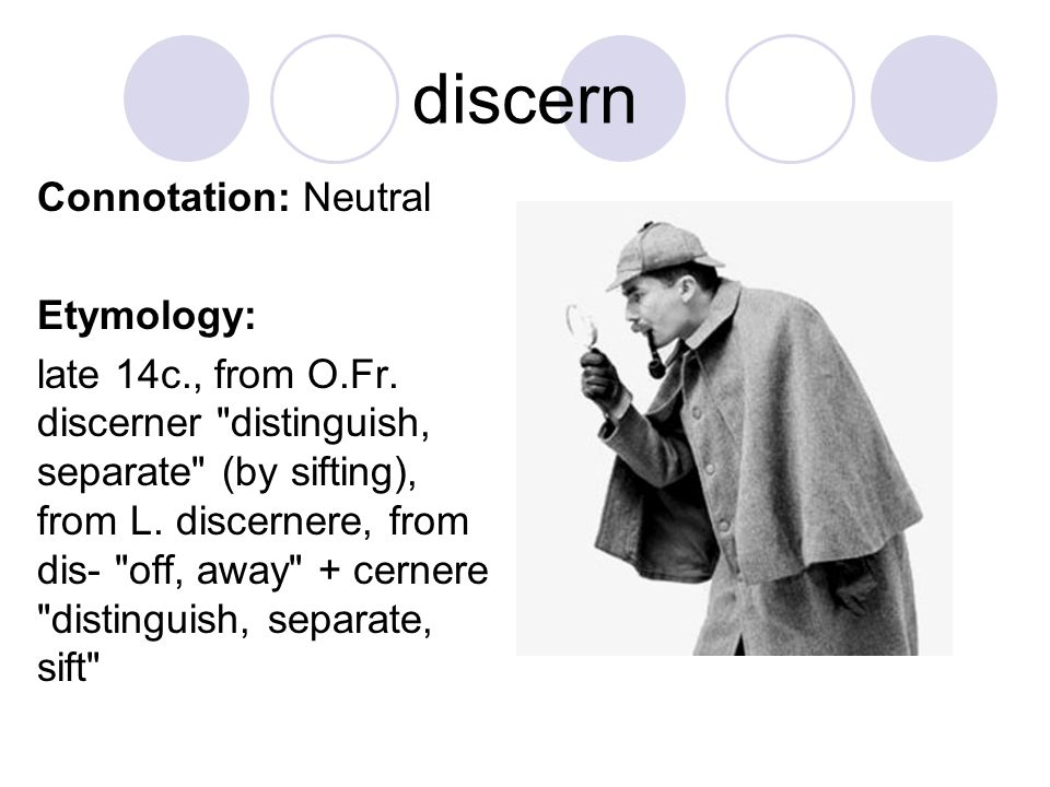 discern Connotation: Neutral Etymology: