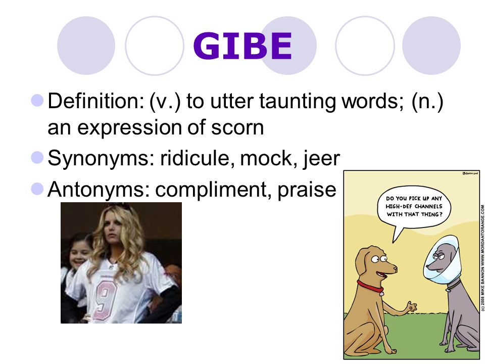 GIBE Definition: (v.) to utter taunting words; (n.) an expression of scorn. Synonyms: ridicule, mock, jeer.