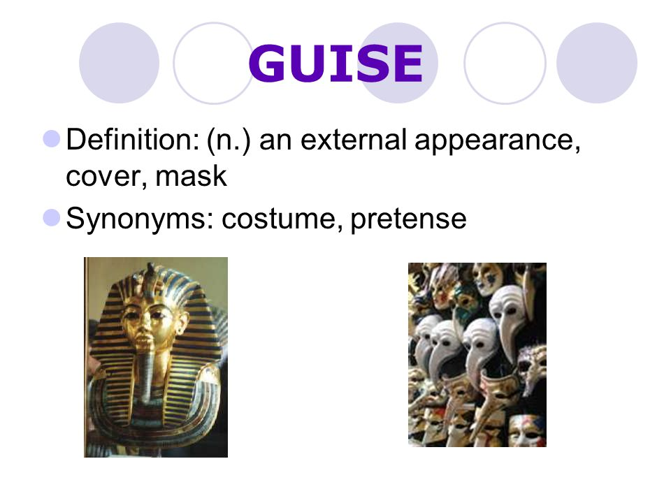 GUISE Definition: (n.) an external appearance, cover, mask