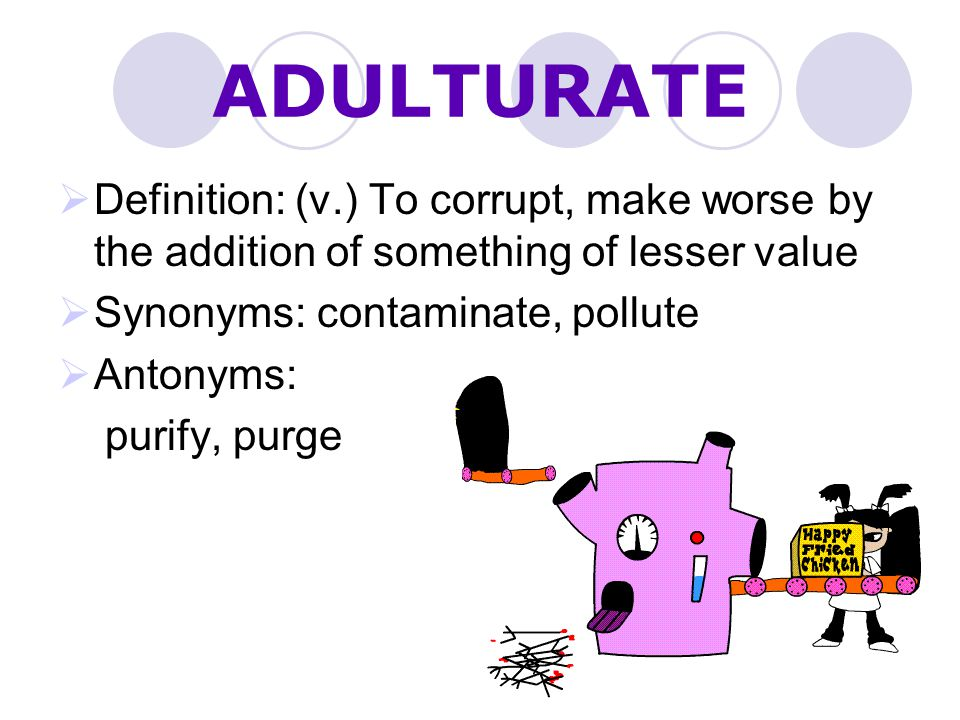 ADULTURATE Definition: (v.) To corrupt, make worse by the addition of something of lesser value. Synonyms: contaminate, pollute.