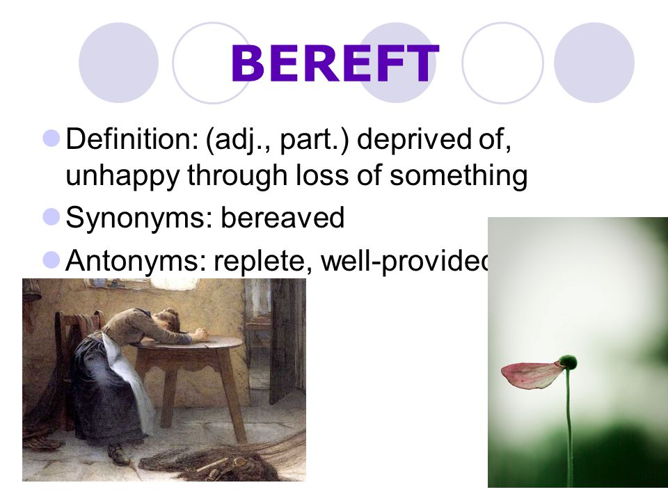 BEREFT Definition: (adj., part.) deprived of, unhappy through loss of something. Synonyms: bereaved.
