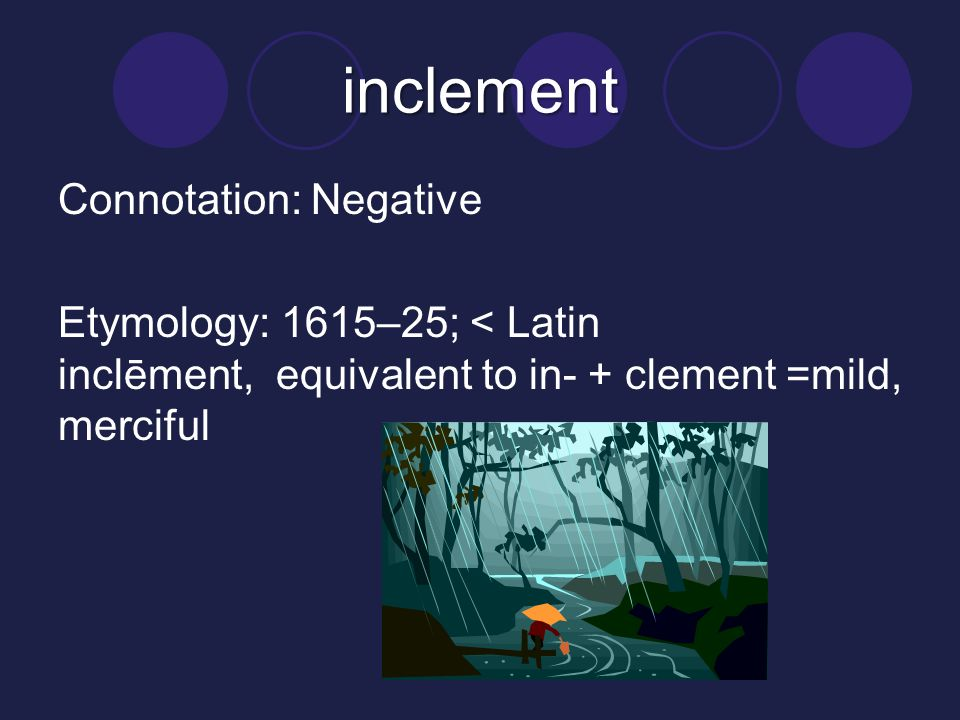 inclement Connotation: Negative Etymology: 1615–25; < Latin inclēment, equivalent to in- + clement =mild, merciful