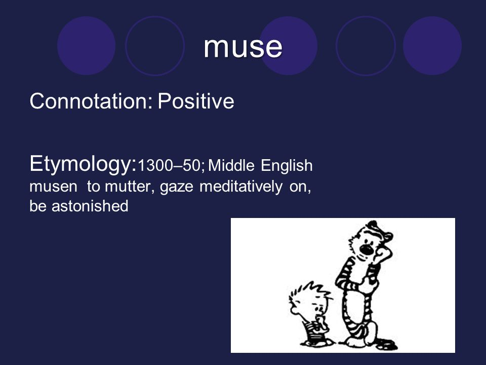 muse Connotation: Positive Etymology:1300–50; Middle English musen to mutter, gaze meditatively on, be astonished