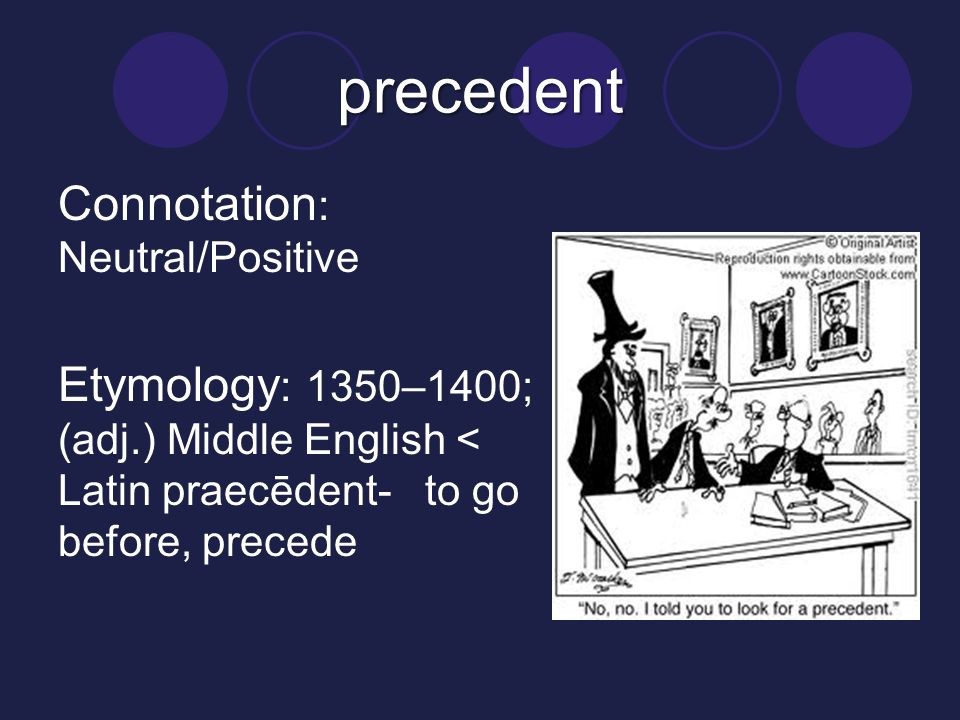 precedent Connotation: Neutral/Positive Etymology: 1350–1400; (adj.) Middle English < Latin praecēdent- to go before, precede