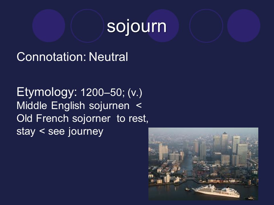 sojourn Connotation: Neutral Etymology: 1200–50; (v.) Middle English sojurnen < Old French sojorner to rest, stay < see journey