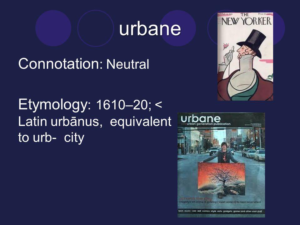 urbane Connotation: Neutral Etymology: 1610–20; < Latin urbānus, equivalent to urb- city