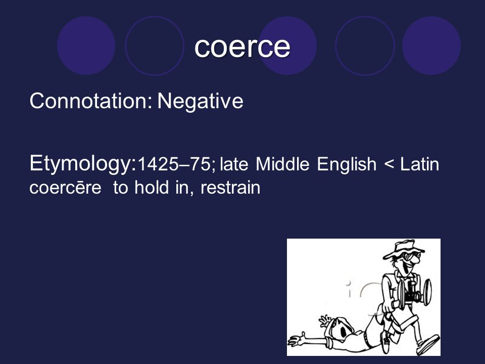 coerce Connotation: Negative Etymology:1425–75; late Middle English < Latin coercēre to hold in, restrain