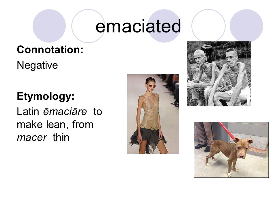 emaciated Connotation: Negative Etymology:
