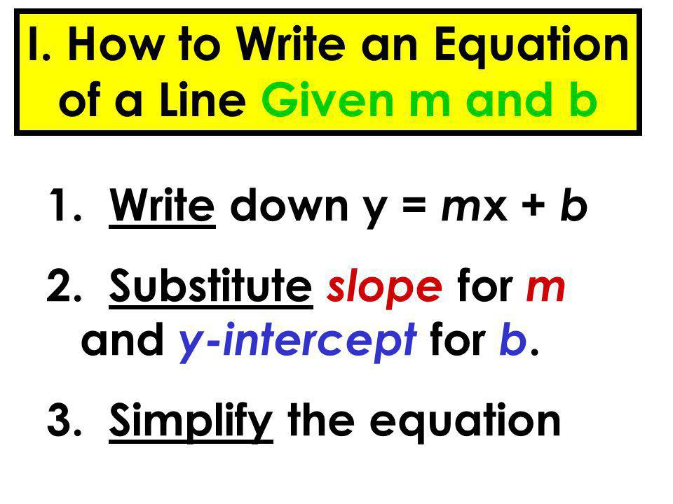 I. How to Write an Equation of a Line Given m and b